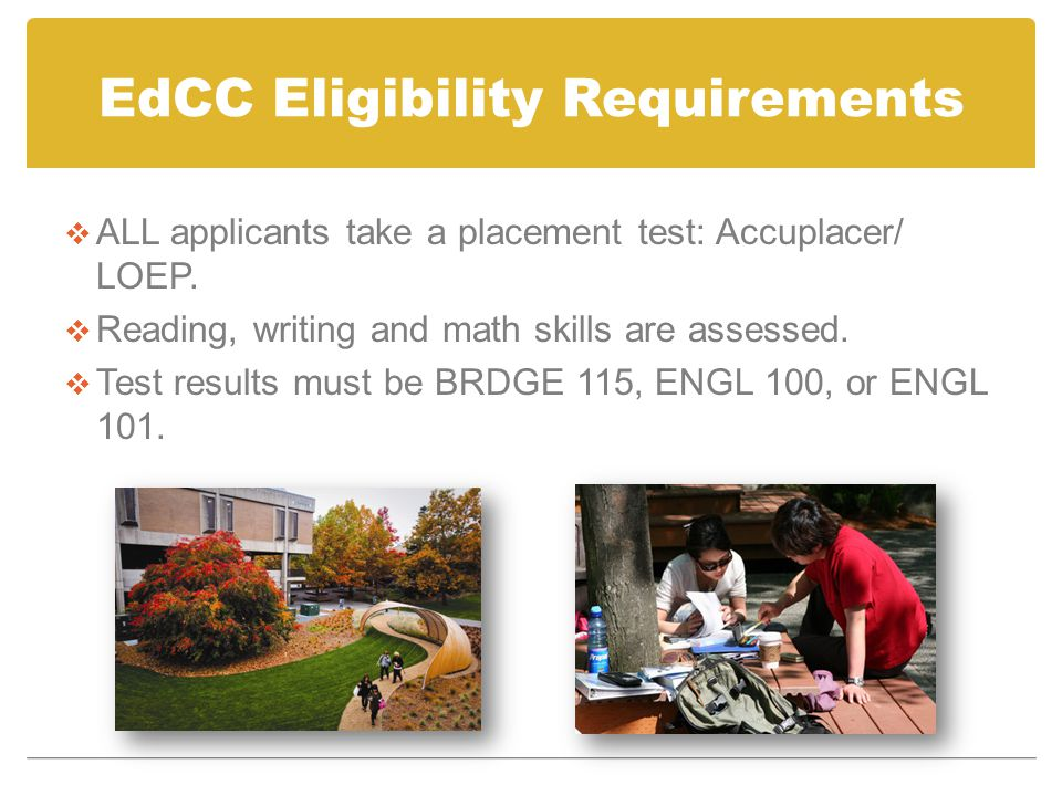 EdCC Eligibility Requirements  ALL applicants take a placement test: Accuplacer/ LOEP.