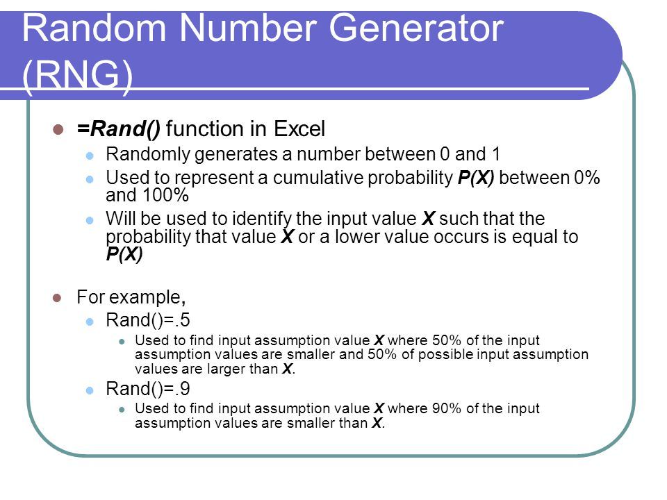 Random Number Generator (RNG) =Rand() function in Excel Randomly generates a number between 0 and 1 Used to represent a cumulative probability P(X) between 0% and 100% Will be used to identify the input value X such that the probability that value X or a lower value occurs is equal to P(X) For example, Rand()=.5 Used to find input assumption value X where 50% of the input assumption values are smaller and 50% of possible input assumption values are larger than X.