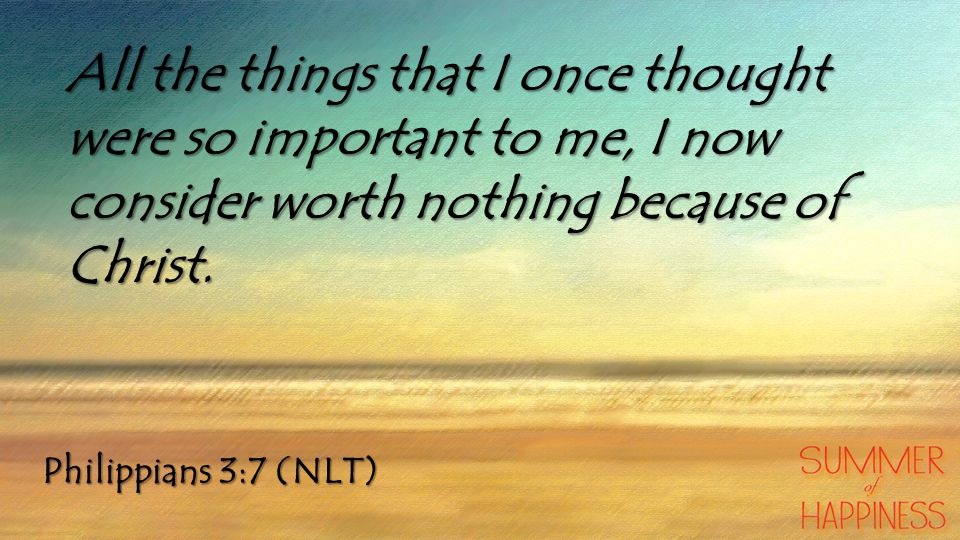 Philippians 3:7 (NLT) All the things that I once thought were so important to me, I now consider worth nothing because of Christ.