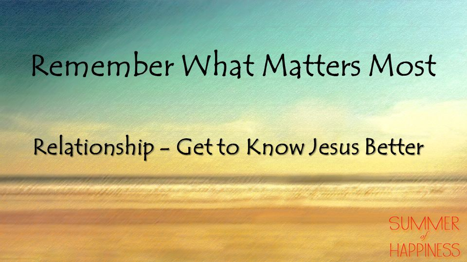 Remember What Matters Most Relationship - Get to Know Jesus Better
