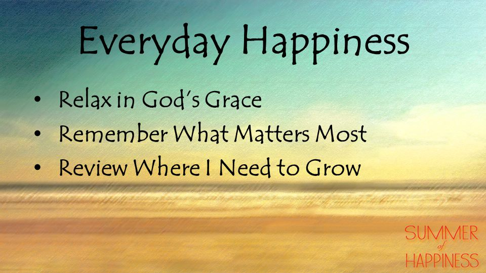 Everyday Happiness Relax in God's Grace Remember What Matters Most Review Where I Need to Grow