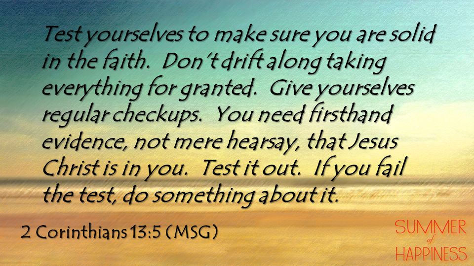 2 Corinthians 13:5 (MSG) Test yourselves to make sure you are solid in the faith.