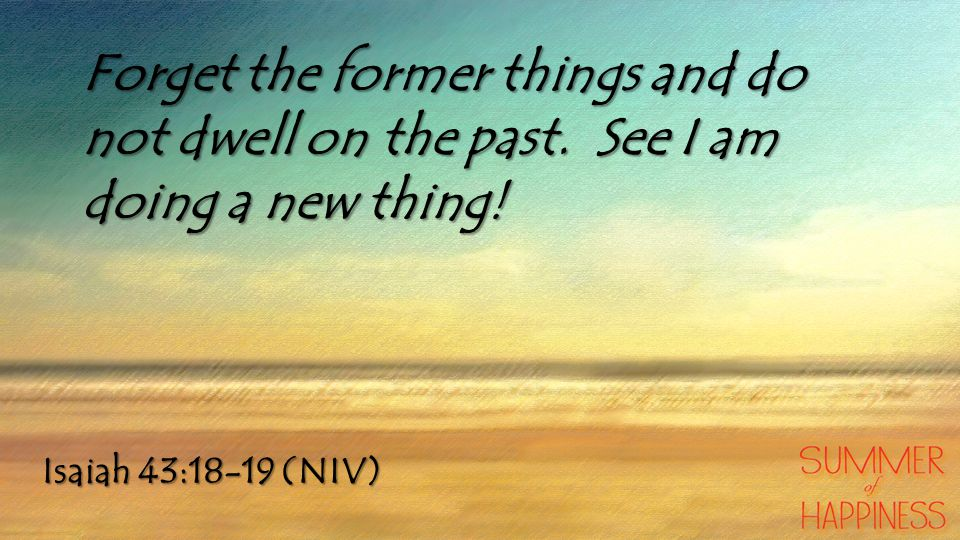 Isaiah 43:18-19 (NIV) Forget the former things and do not dwell on the past.