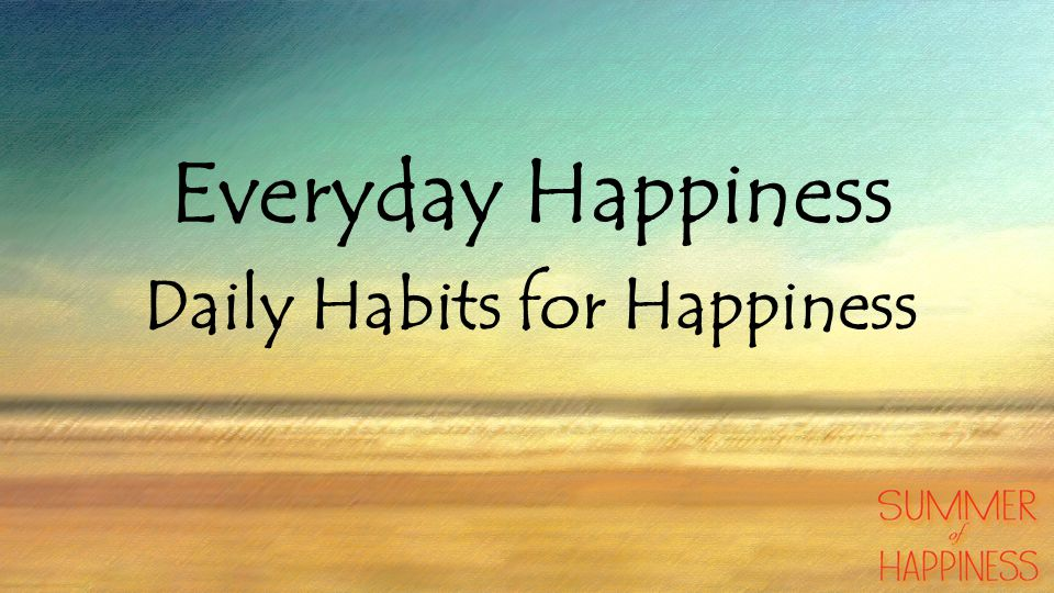 Everyday Happiness Daily Habits for Happiness