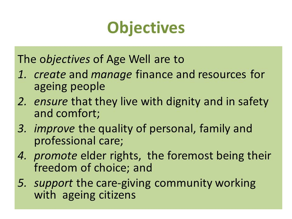 Objectives The objectives of Age Well are to 1.create and manage finance and resources for ageing people 2.ensure that they live with dignity and in safety and comfort; 3.improve the quality of personal, family and professional care; 4.promote elder rights, the foremost being their freedom of choice; and 5.support the care-giving community working with ageing citizens