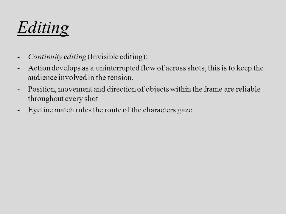 Editing -Continuity editing (Invisible editing): -Action develops as a uninterrupted flow of across shots, this is to keep the audience involved in th