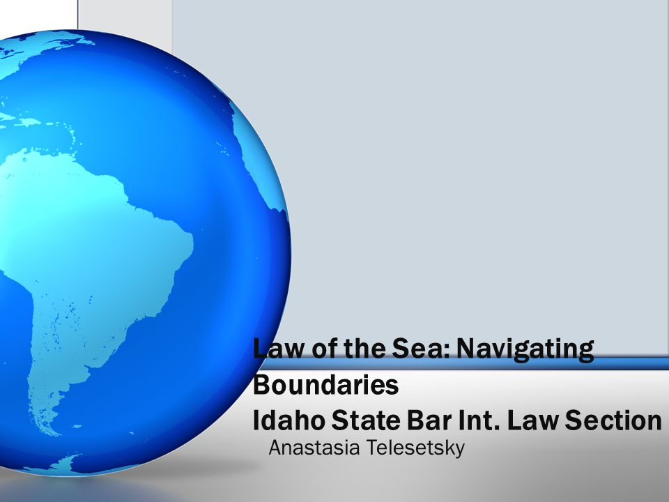 Law of the Sea: Navigating Boundaries Idaho State Bar Int. Law Section Anastasia Telesetsky