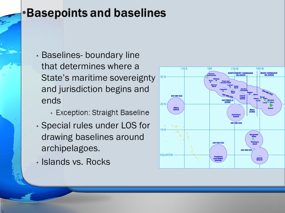 Baselines- boundary line that determines where a State's maritime sovereignty and jurisdiction begins and ends Exception: Straight Baseline Special ru