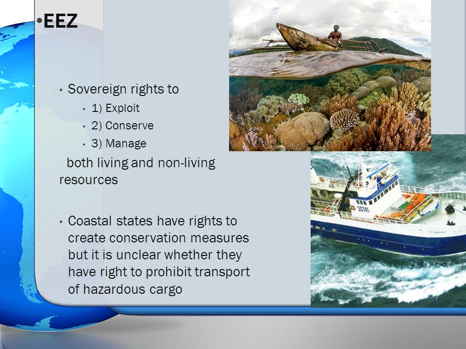 Sovereign rights to 1) Exploit 2) Conserve 3) Manage both living and non-living resources Coastal states have rights to create conservation measures but it is unclear whether they have right to prohibit transport of hazardous cargo EEZ