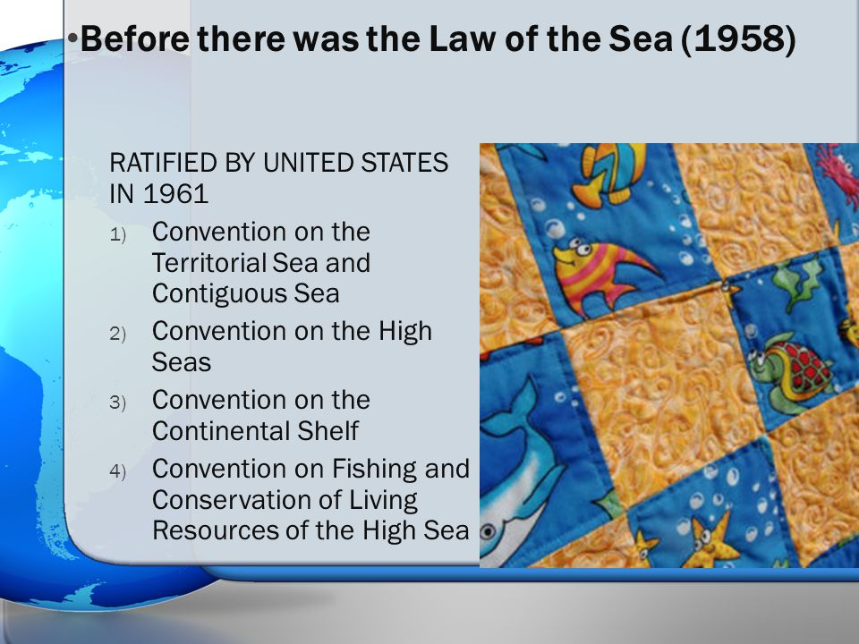RATIFIED BY UNITED STATES IN 1961 1) Convention on the Territorial Sea and Contiguous Sea 2) Convention on the High Seas 3) Convention on the Continen