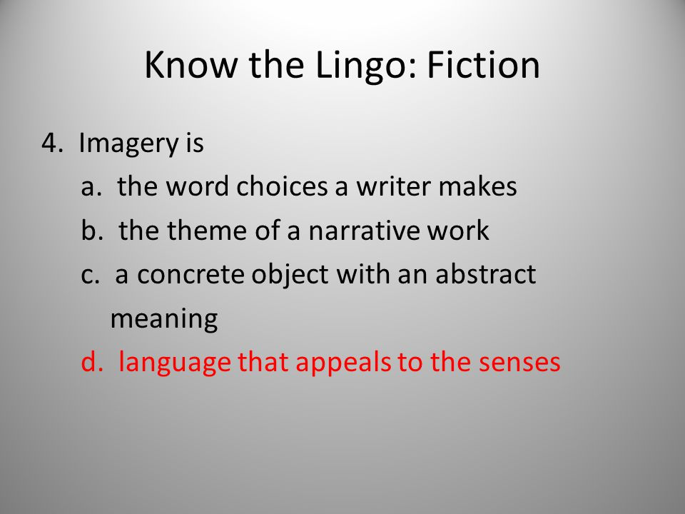 Know the Lingo: Fiction 4. Imagery is a. the word choices a writer makes b.