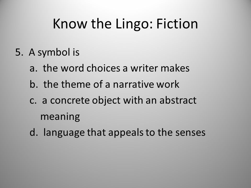Know the Lingo: Fiction 5. A symbol is a. the word choices a writer makes b.