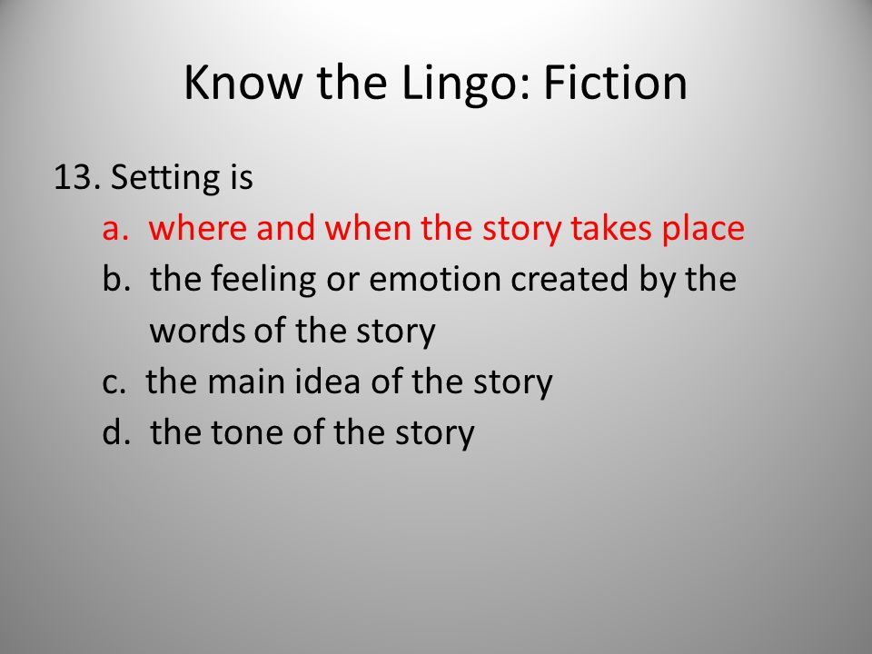 Know the Lingo: Fiction 13. Setting is a. where and when the story takes place b.
