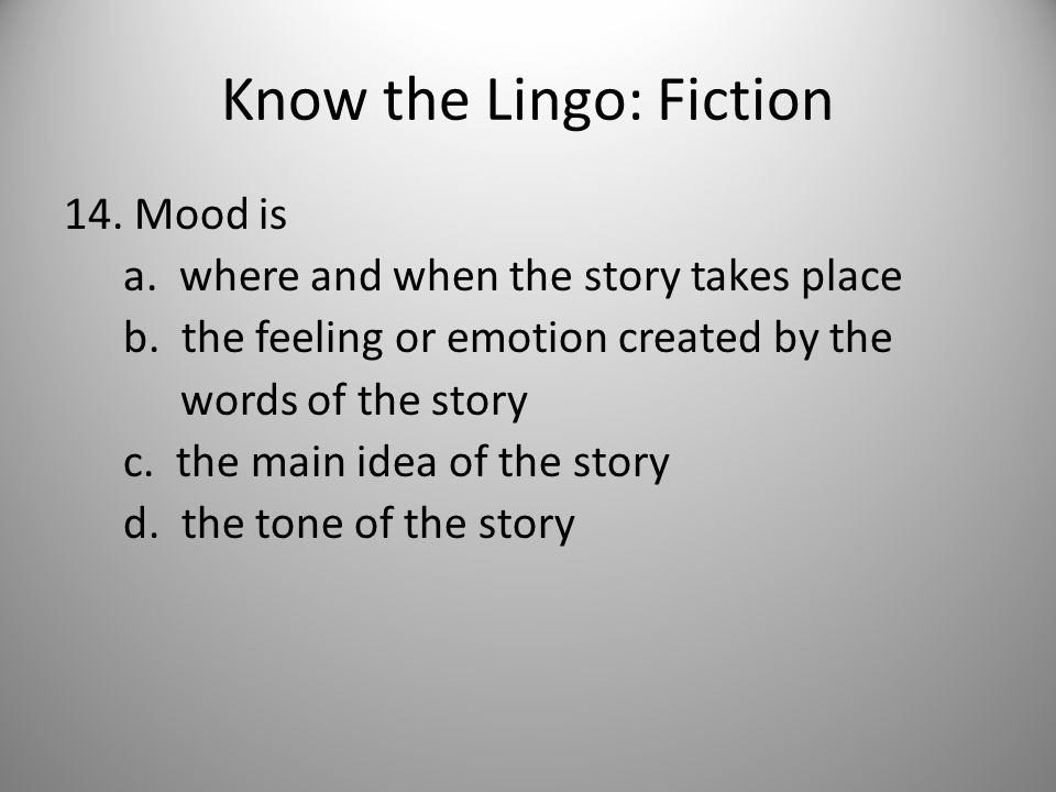 Know the Lingo: Fiction 14. Mood is a. where and when the story takes place b.