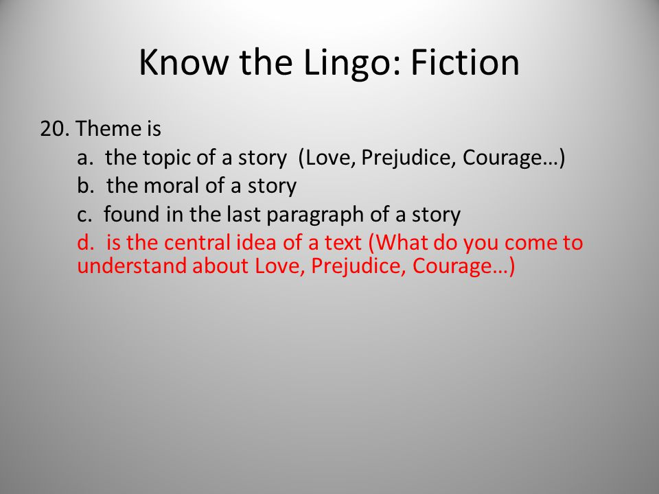 Know the Lingo: Fiction 20. Theme is a. the topic of a story (Love, Prejudice, Courage…) b.