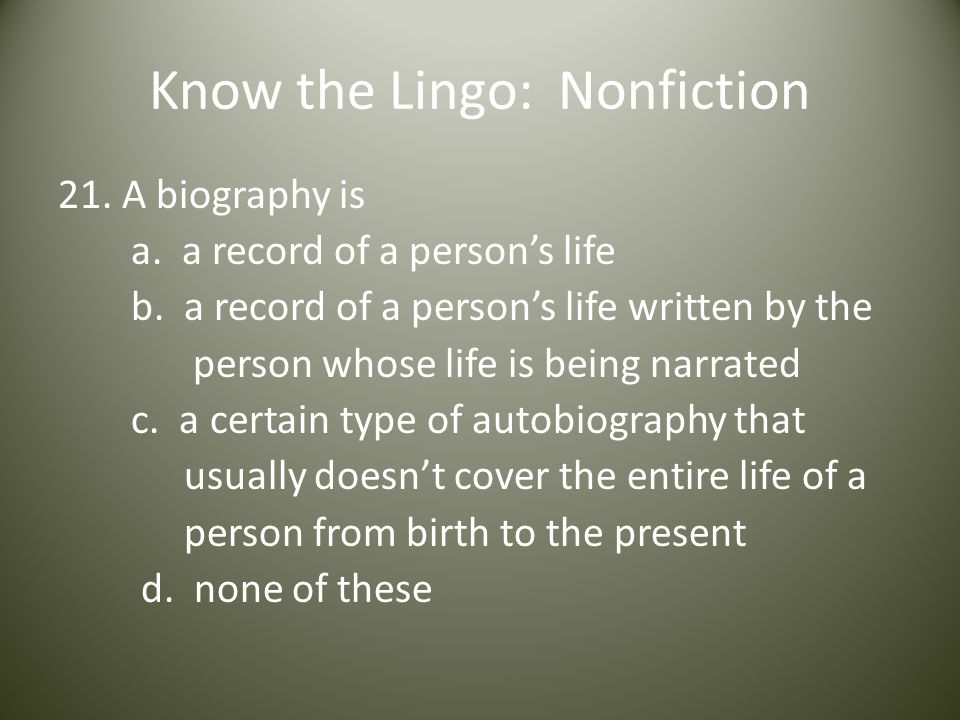 Know the Lingo: Nonfiction 21. A biography is a. a record of a person's life b.