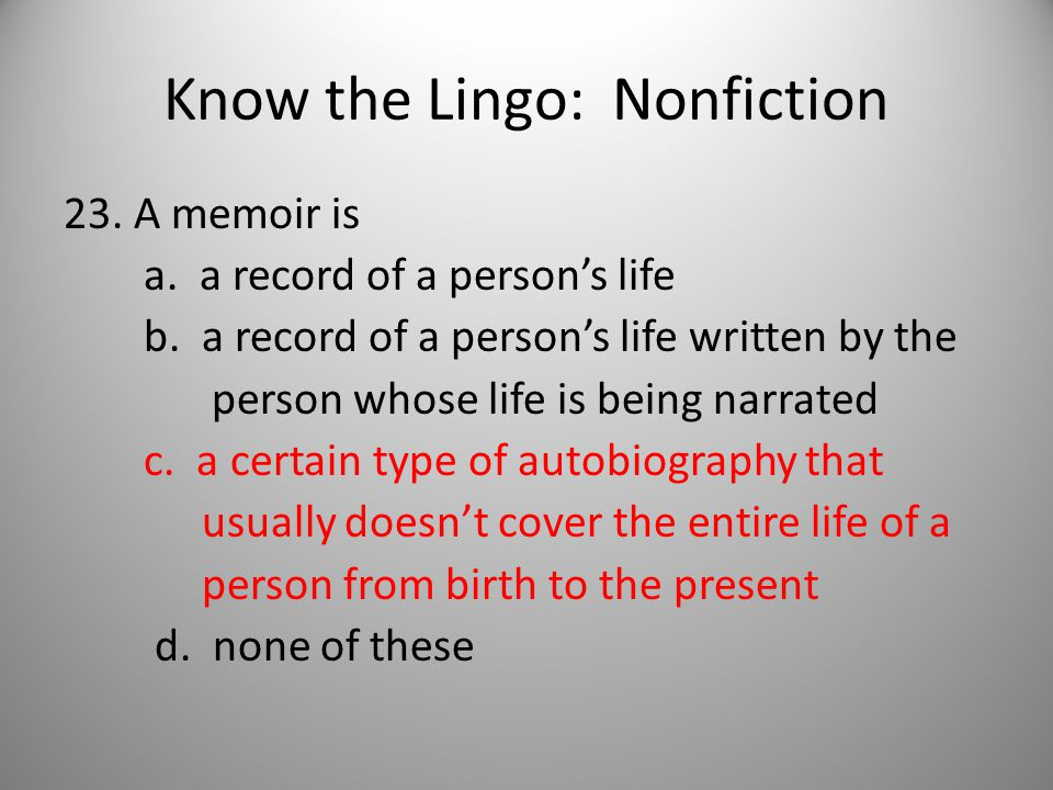 Know the Lingo: Nonfiction 23. A memoir is a. a record of a person's life b.