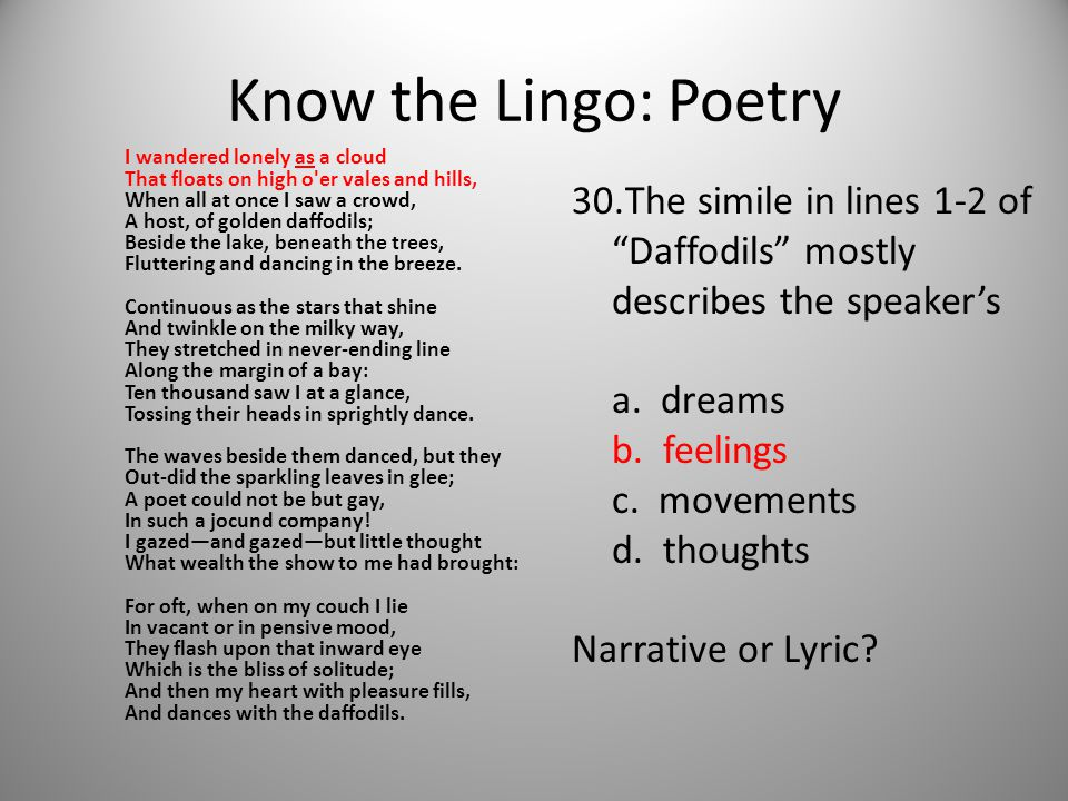 Know the Lingo: Poetry I wandered lonely as a cloud That floats on high o er vales and hills, When all at once I saw a crowd, A host, of golden daffodils; Beside the lake, beneath the trees, Fluttering and dancing in the breeze.