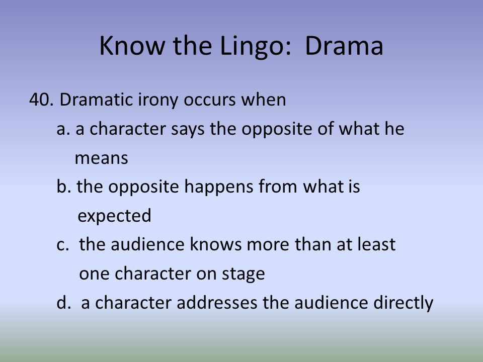 Know the Lingo: Drama 40. Dramatic irony occurs when a.