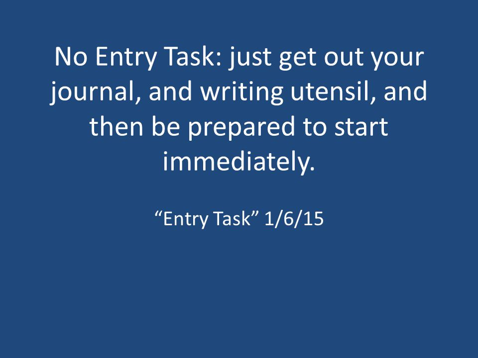 "No Entry Task: just get out your journal, and writing utensil, and then be prepared to start immediately. ""Entry Task"" 1/6/15"