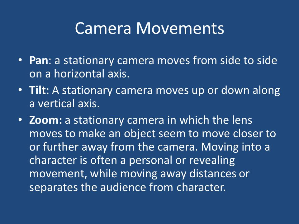 Camera Movement Continued Dolly/Tracking: The camera is on a track that allows it to move with the action.
