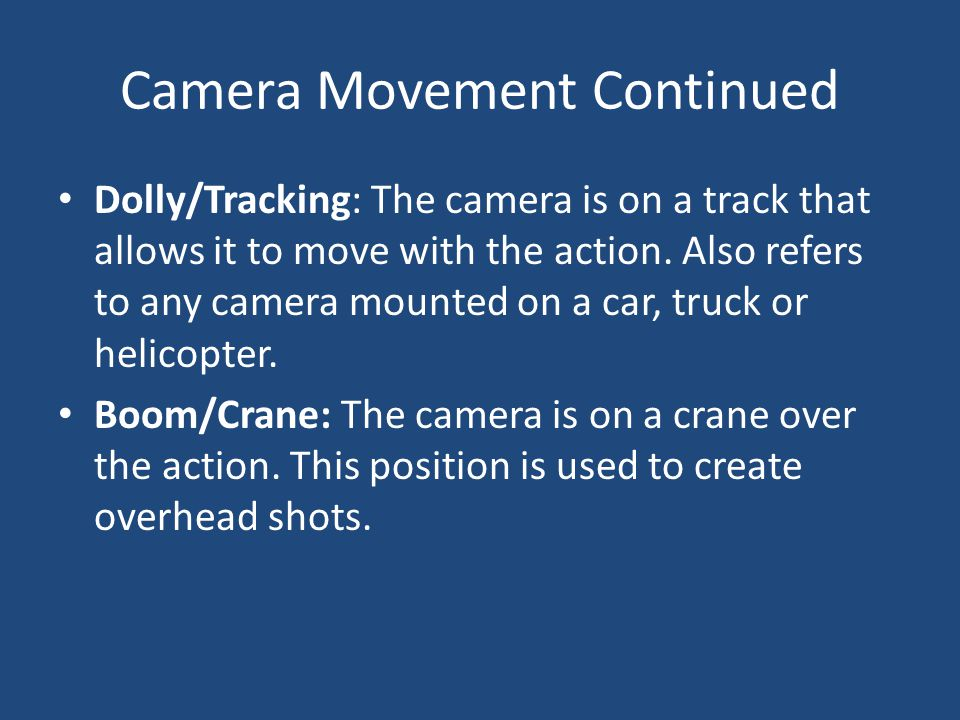 Camera Movement Continued Dolly/Tracking: The camera is on a track that allows it to move with the action. Also refers to any camera mounted on a car,