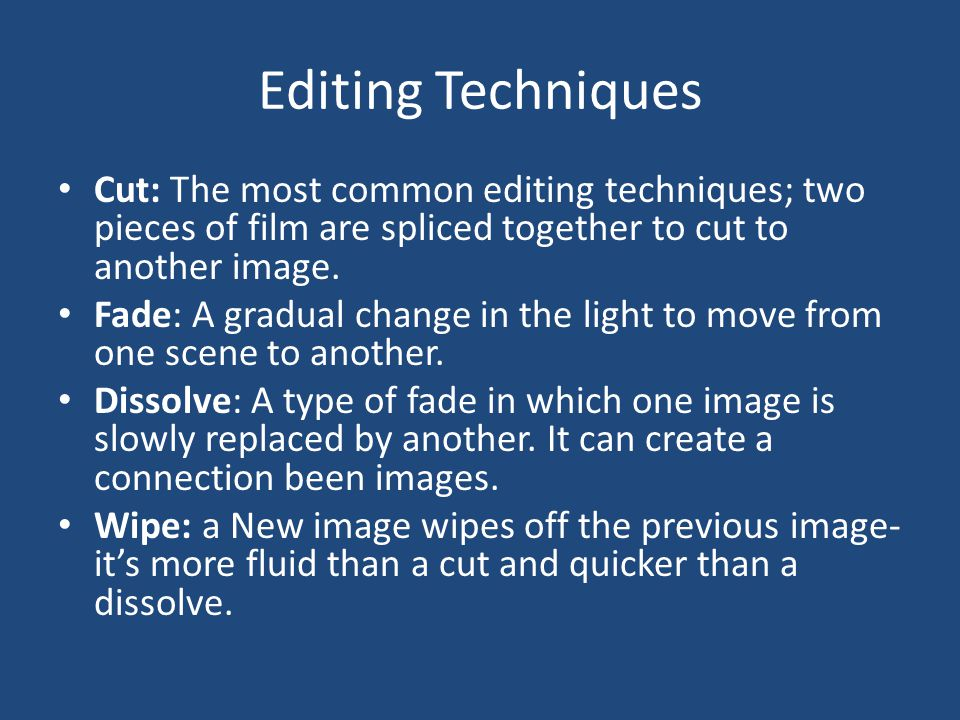 Editing Techniques Cut: The most common editing techniques; two pieces of film are spliced together to cut to another image. Fade: A gradual change in