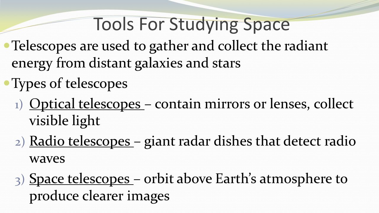 Tools For Studying Space Telescopes are used to gather and collect the radiant energy from distant galaxies and stars Types of telescopes 1) Optical t