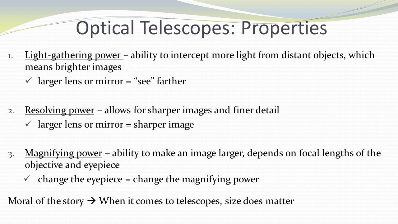 Optical Telescopes: Properties 1. Light-gathering power – ability to intercept more light from distant objects, which means brighter images larger len