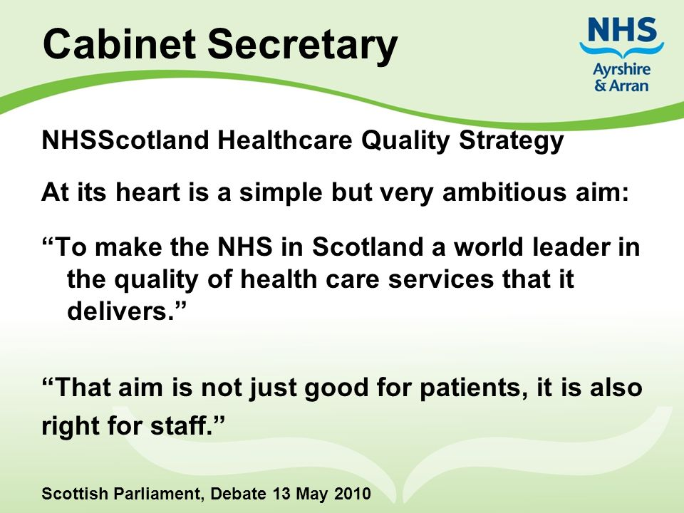 """Cabinet Secretary NHSScotland Healthcare Quality Strategy At its heart is a simple but very ambitious aim: """"To make the NHS in Scotland a world leader"""