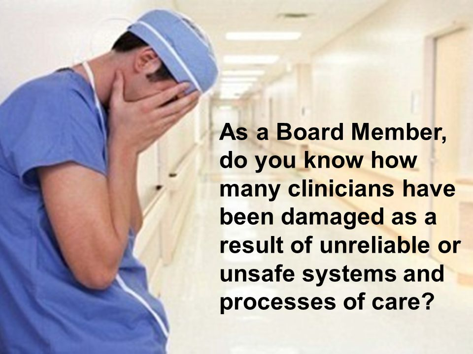 As a Board Member, do you know how many clinicians have been damaged as a result of unreliable or unsafe systems and processes of care?