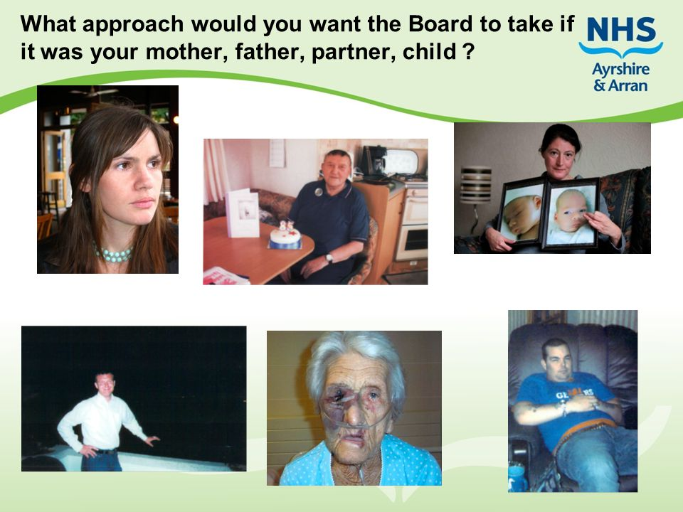 What approach would you want the Board to take if it was your mother, father, partner, child ?