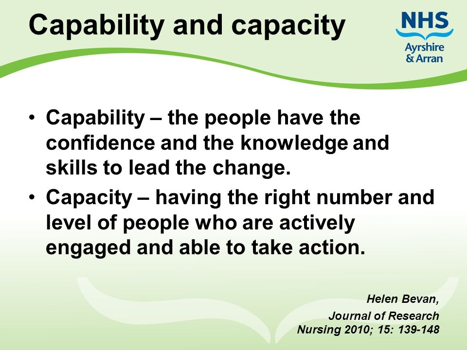 Capability and capacity Capability – the people have the confidence and the knowledge and skills to lead the change. Capacity – having the right numbe