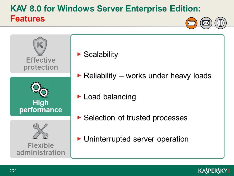 KAV 8.0 for Windows Server Enterprise Edition: Features 22 Effective protection High performance Flexible administration Scalability Reliability – wor