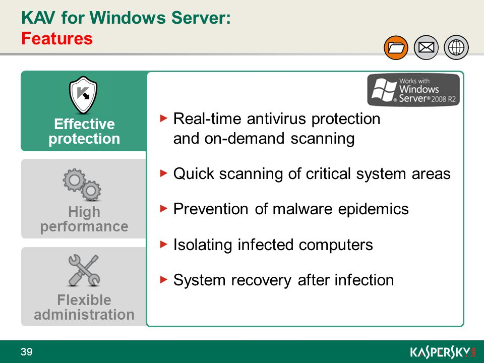 KAV for Windows Server: Features 39 Effective protection High performance Flexible administration Real-time antivirus protection and on-demand scannin