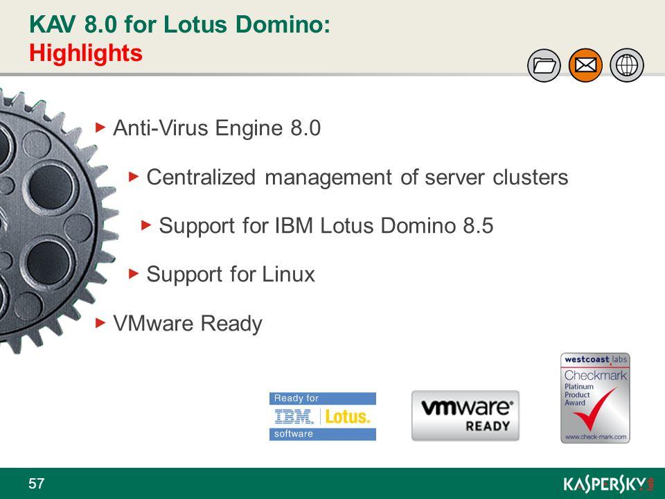 KAV 8.0 for Lotus Domino: Highlights 57 Anti-Virus Engine 8.0 Centralized management of server clusters Support for IBM Lotus Domino 8.5 Support for L
