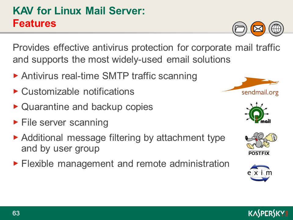 KAV for Linux Mail Server: Features 63 Provides effective antivirus protection for corporate mail traffic and supports the most widely-used email solu