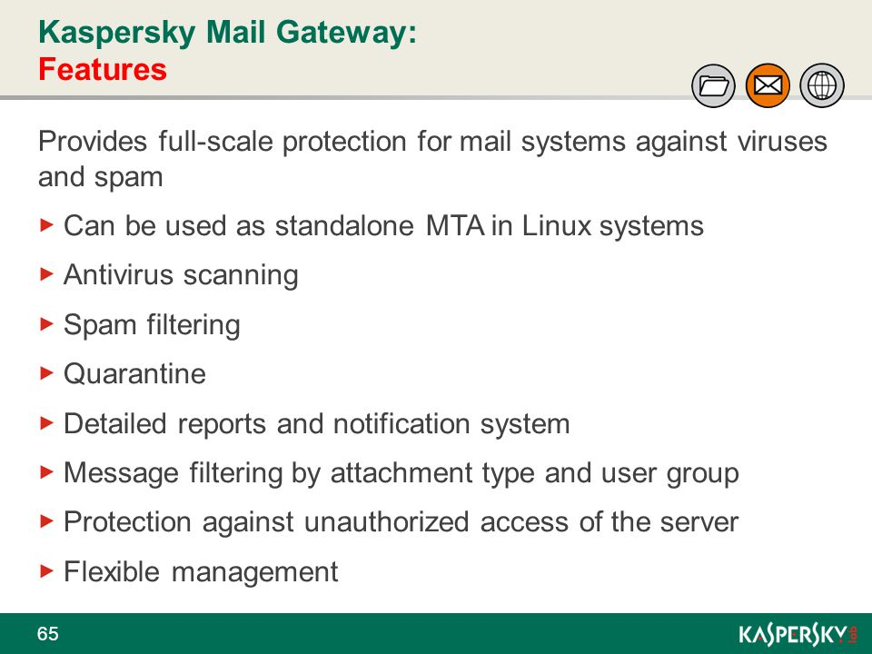 Kaspersky Mail Gateway: Features 65 Provides full-scale protection for mail systems against viruses and spam Can be used as standalone MTA in Linux sy