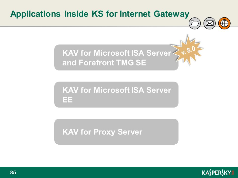 Applications inside KS for Internet Gateway KAV for Microsoft ISA Server and Forefront TMG SE v. 8.0 KAV for Microsoft ISA Server EE KAV for Proxy Ser