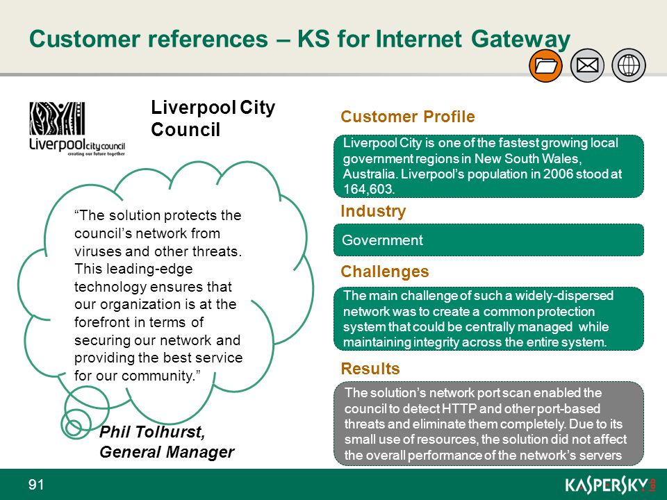 """Customer references – KS for Internet Gateway 91 Liverpool City Council """"The solution protects the council's network from viruses and other threats. T"""