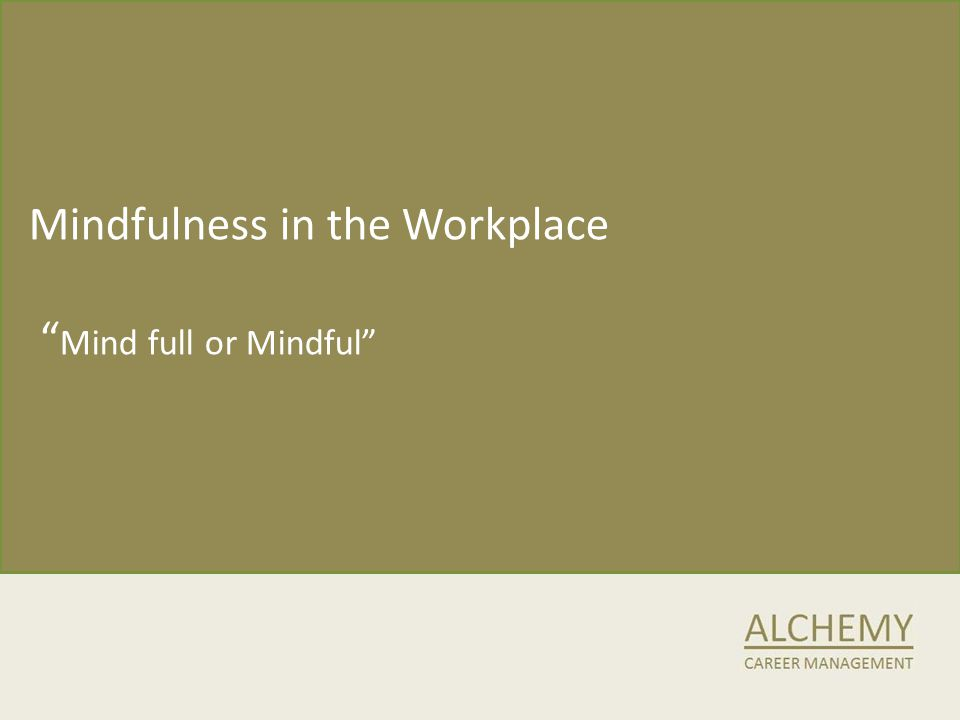 Mindfulness in the Workplace Mind full or Mindful