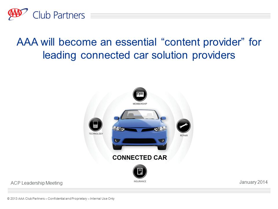 "1 © 2013 AAA Club Partners – Confidential and Proprietary – Internal Use Only AAA will become an essential ""content provider"" for leading connected ca"