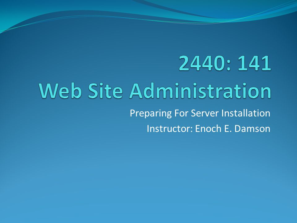 Preparing For Server Installation Instructor: Enoch E. Damson