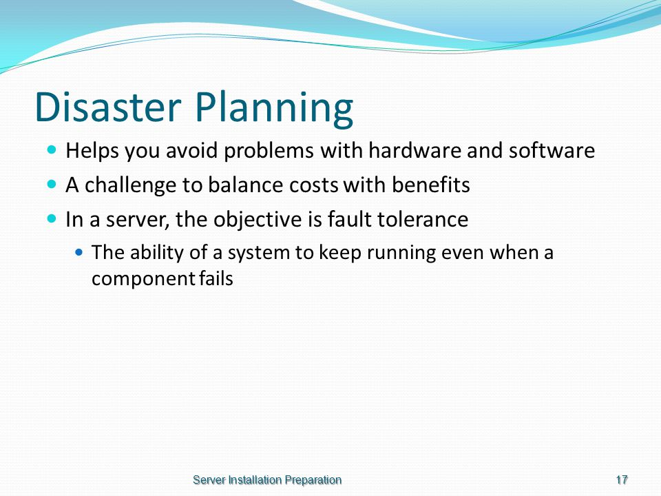 Disaster Planning Helps you avoid problems with hardware and software A challenge to balance costs with benefits In a server, the objective is fault tolerance The ability of a system to keep running even when a component fails Server Installation Preparation17