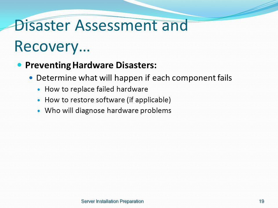 Disaster Assessment and Recovery… Preventing Hardware Disasters: Determine what will happen if each component fails How to replace failed hardware How to restore software (if applicable) Who will diagnose hardware problems Server Installation Preparation19