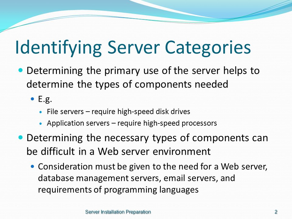 Identifying Server Categories Determining the primary use of the server helps to determine the types of components needed E.g.