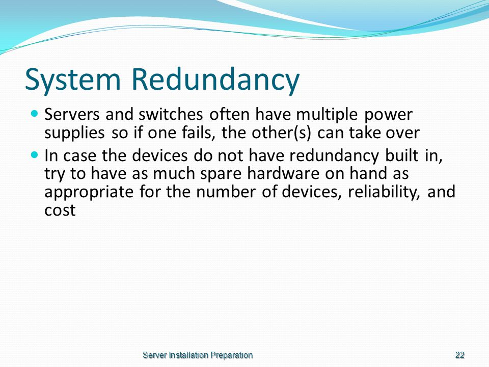 System Redundancy Servers and switches often have multiple power supplies so if one fails, the other(s) can take over In case the devices do not have redundancy built in, try to have as much spare hardware on hand as appropriate for the number of devices, reliability, and cost Server Installation Preparation22