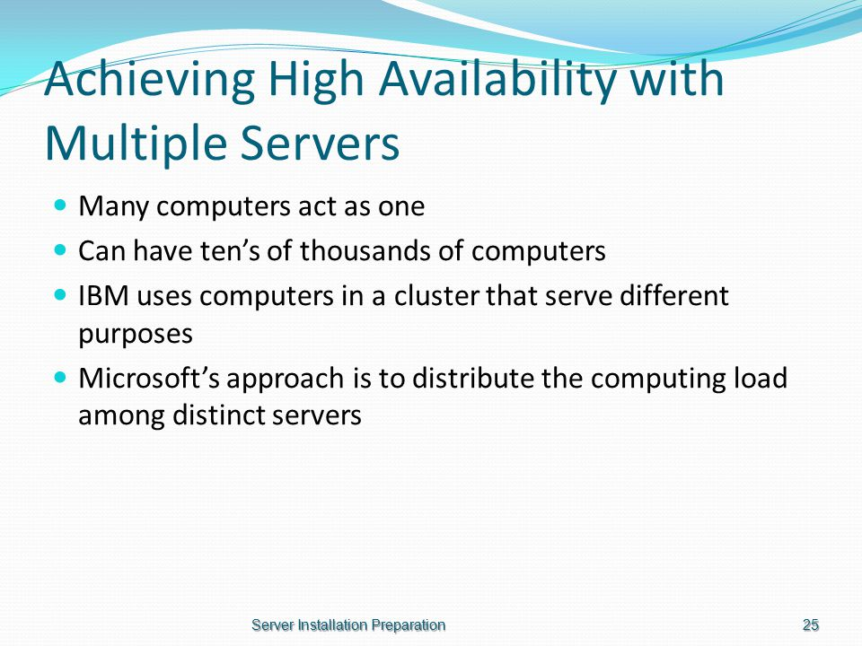 Achieving High Availability with Multiple Servers Many computers act as one Can have ten's of thousands of computers IBM uses computers in a cluster that serve different purposes Microsoft's approach is to distribute the computing load among distinct servers Server Installation Preparation25