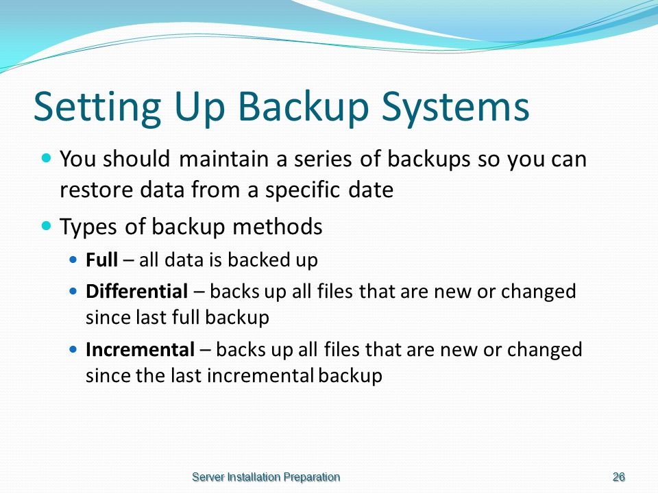 Setting Up Backup Systems You should maintain a series of backups so you can restore data from a specific date Types of backup methods Full – all data is backed up Differential – backs up all files that are new or changed since last full backup Incremental – backs up all files that are new or changed since the last incremental backup Server Installation Preparation26