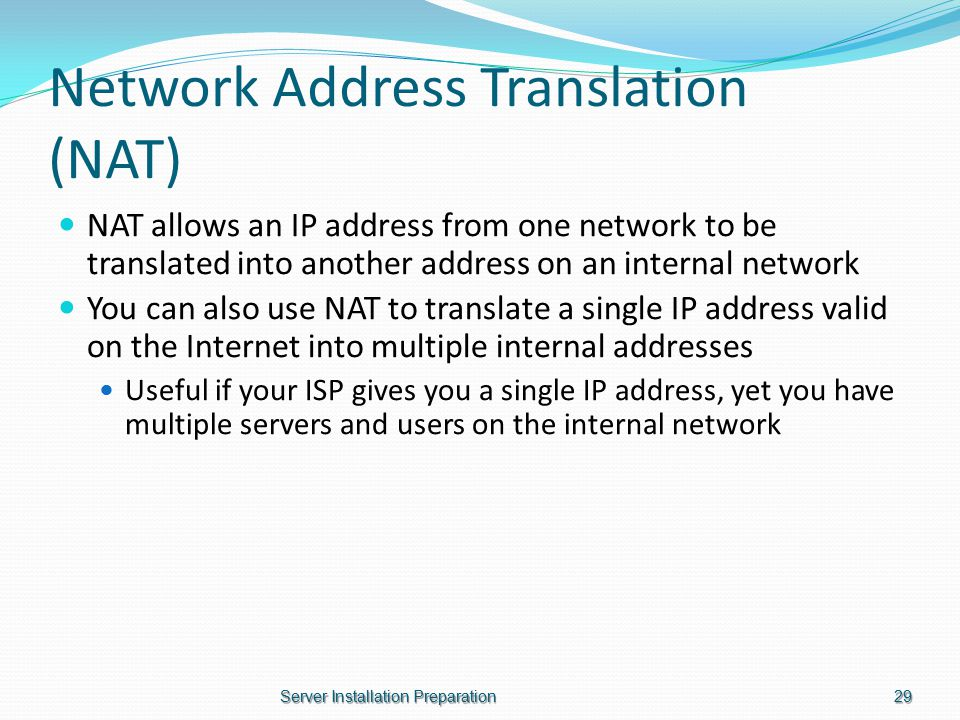 Network Address Translation (NAT) NAT allows an IP address from one network to be translated into another address on an internal network You can also use NAT to translate a single IP address valid on the Internet into multiple internal addresses Useful if your ISP gives you a single IP address, yet you have multiple servers and users on the internal network Server Installation Preparation29